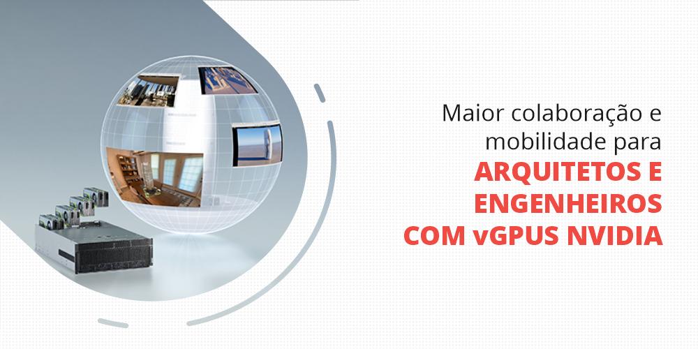 Maior colaboração e mobilidade para arquitetos e engenheiros com vGPUs NVIDIA