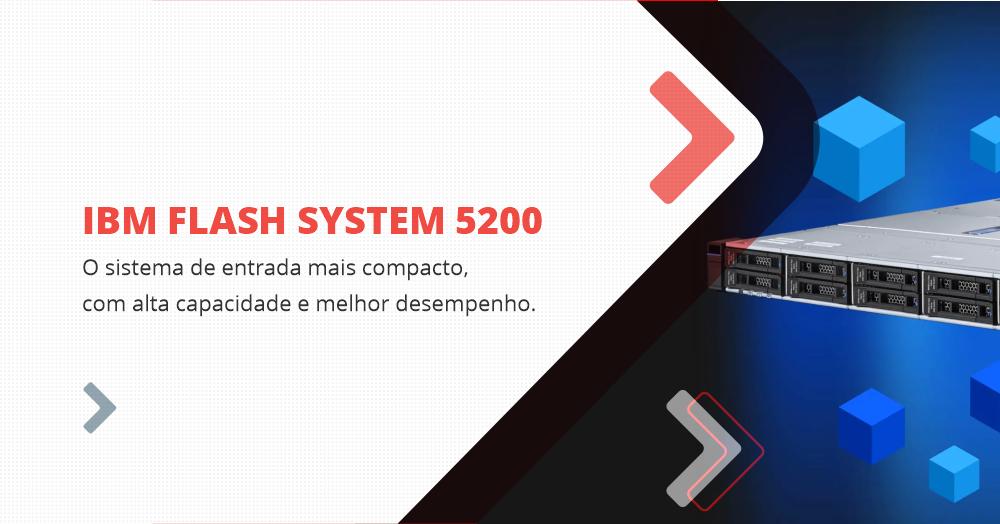 IBM Flash System 5200: O sistema de entrada mais compacto, com alta capacidade e melhor desempenho